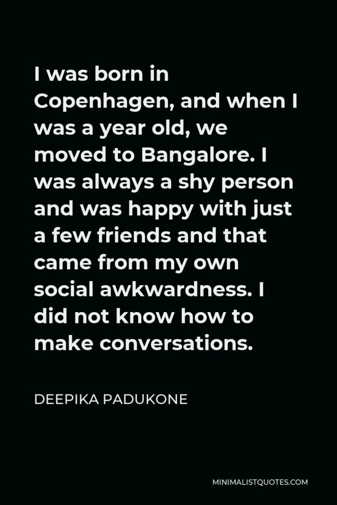 Deepika Padukone Quote - I was born in Copenhagen, and when I was a year old, we moved to Bangalore. I was always a shy person and was happy with just a few friends and that came from my own social awkwardness. I did not know how to make conversations.