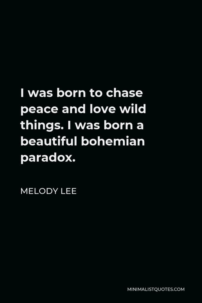 Melody Lee Quote - I was born to chase peace and love wild things. I was born a beautiful bohemian paradox.