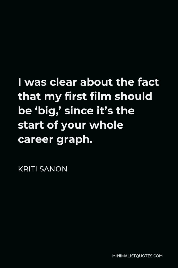 Kriti Sanon Quote - I was clear about the fact that my first film should be 'big,' since it's the start of your whole career graph.
