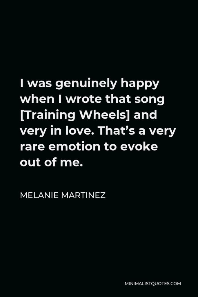 Melanie Martinez Quote - I was genuinely happy when I wrote that song [Training Wheels] and very in love. That's a very rare emotion to evoke out of me.
