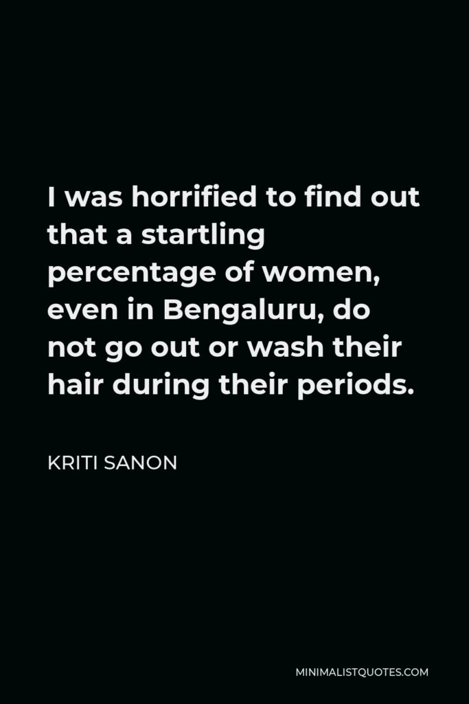 Kriti Sanon Quote - I was horrified to find out that a startling percentage of women, even in Bengaluru, do not go out or wash their hair during their periods.