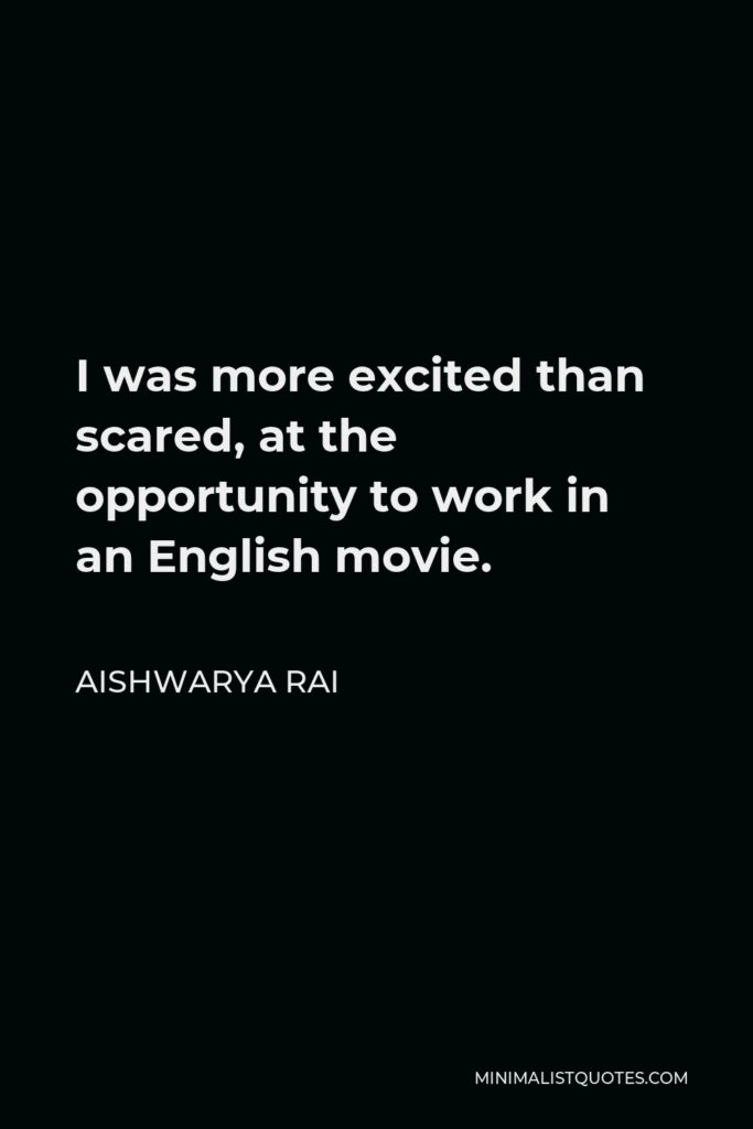 Aishwarya Rai Quote - I was more excited than scared, at the opportunity to work in an English movie.