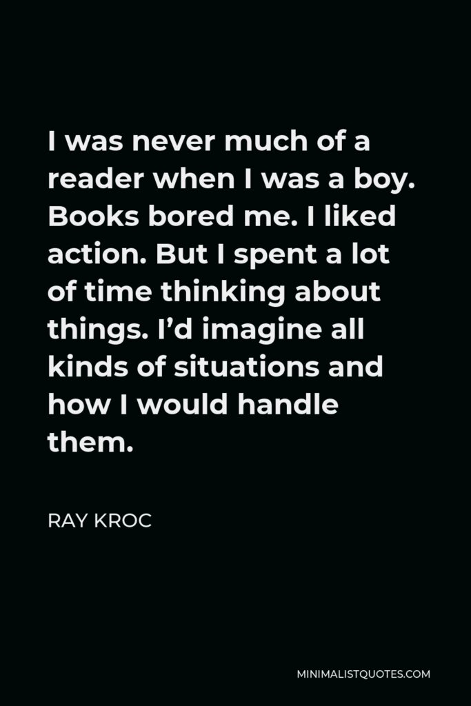Ray Kroc Quote - I was never much of a reader when I was a boy. Books bored me. I liked action. But I spent a lot of time thinking about things. I'd imagine all kinds of situations and how I would handle them.