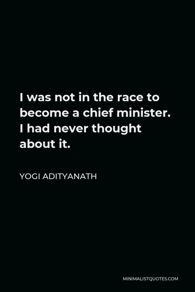 Yogi Adityanath Quote - I was not in the race to become a chief minister. I had never thought about it.