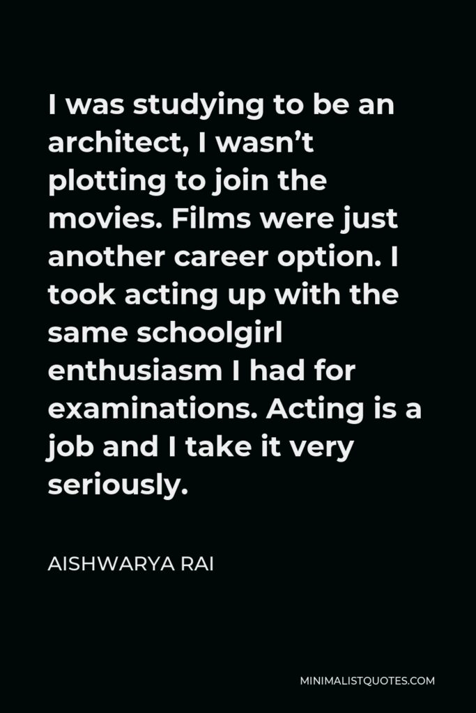 Aishwarya Rai Quote - I was studying to be an architect, I wasn't plotting to join the movies. Films were just another career option. I took acting up with the same schoolgirl enthusiasm I had for examinations. Acting is a job and I take it very seriously.
