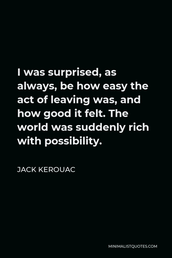 Jack Kerouac Quote - I was surprised, as always, be how easy the act of leaving was, and how good it felt. The world was suddenly rich with possibility.