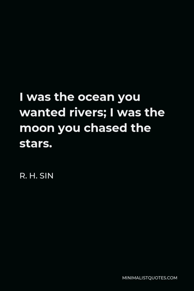 R. H. Sin Quote - I was the ocean you wanted rivers; I was the moon you chased the stars.