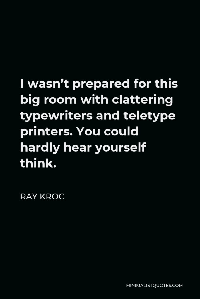 Ray Kroc Quote - I wasn't prepared for this big room with clattering typewriters and teletype printers. You could hardly hear yourself think.
