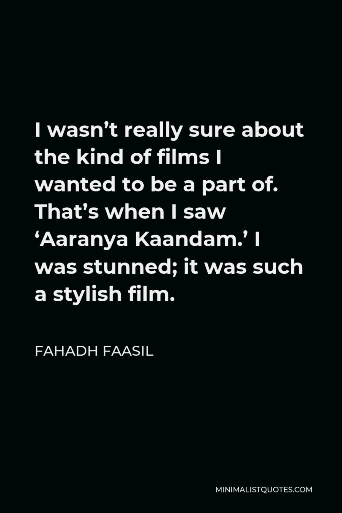 Fahadh Faasil Quote - I wasn't really sure about the kind of films I wanted to be a part of. That's when I saw 'Aaranya Kaandam.' I was stunned; it was such a stylish film.
