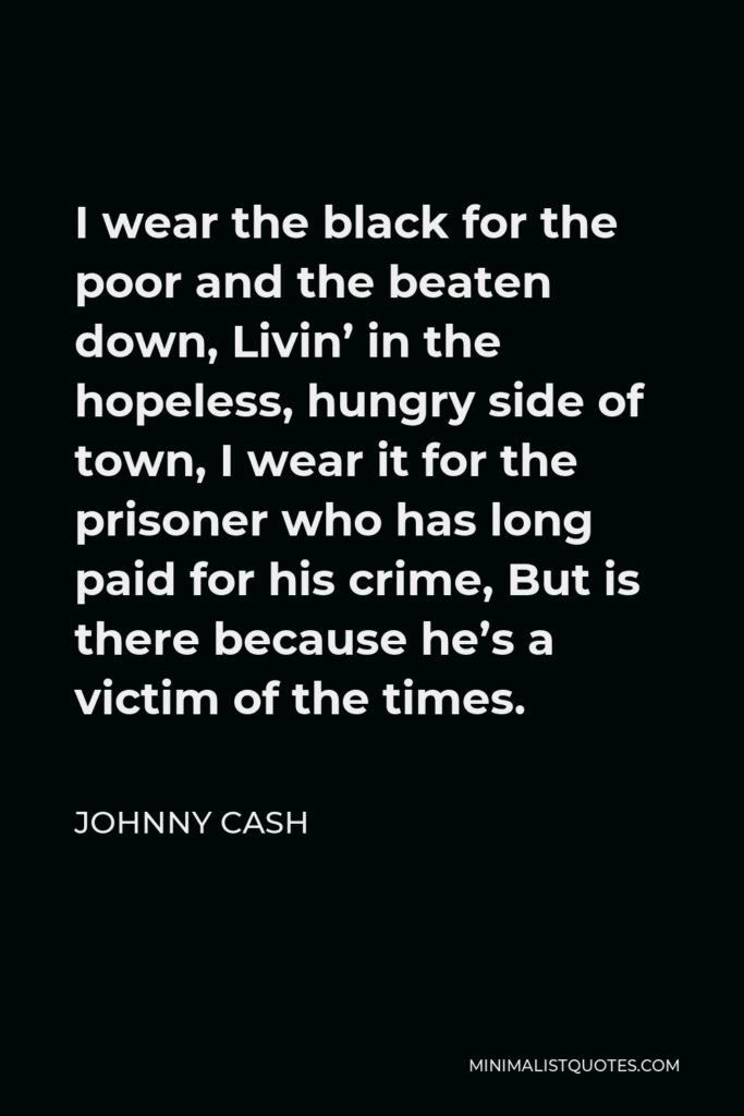 Johnny Cash Quote - I wear the black for the poor and the beaten down, Livin' in the hopeless, hungry side of town, I wear it for the prisoner who has long paid for his crime, But is there because he's a victim of the times.