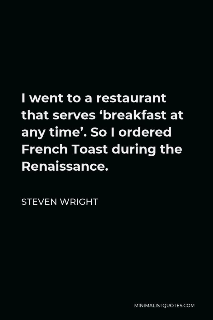 Steven Wright Quote - I went to a restaurant that serves 'breakfast at any time'. So I ordered French Toast during the Renaissance.