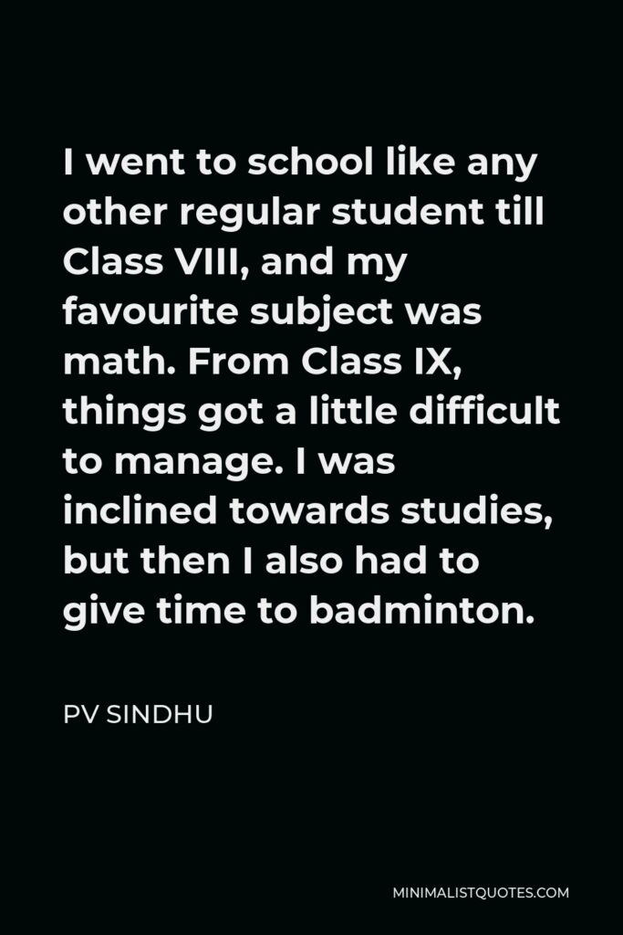 PV Sindhu Quote - I went to school like any other regular student till Class VIII, and my favourite subject was math. From Class IX, things got a little difficult to manage. I was inclined towards studies, but then I also had to give time to badminton.