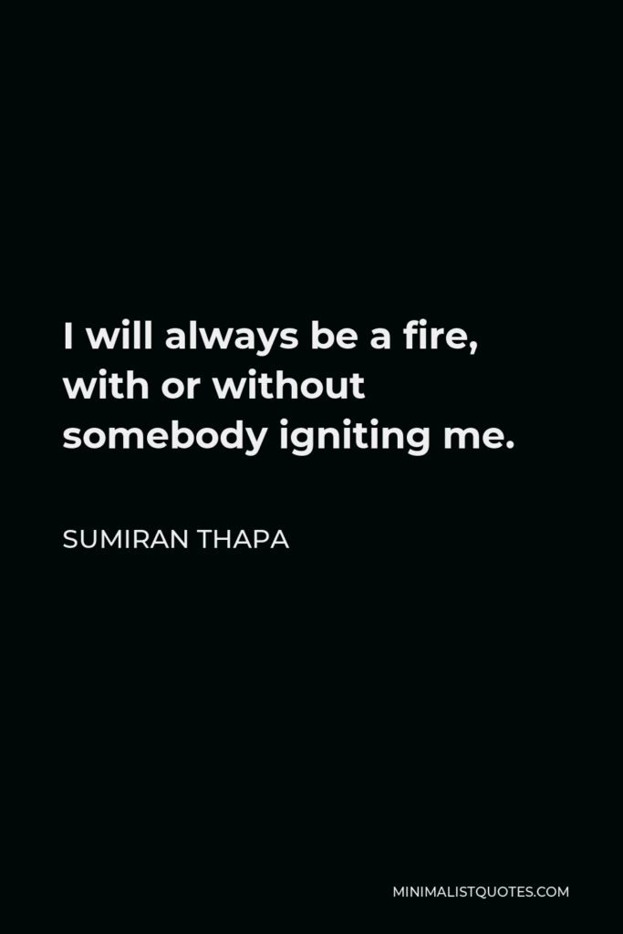 Sumiran Thapa Quote - I will always be a fire, with or without somebody igniting me.