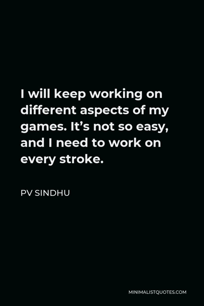 PV Sindhu Quote - I will keep working on different aspects of my games. It's not so easy, and I need to work on every stroke.