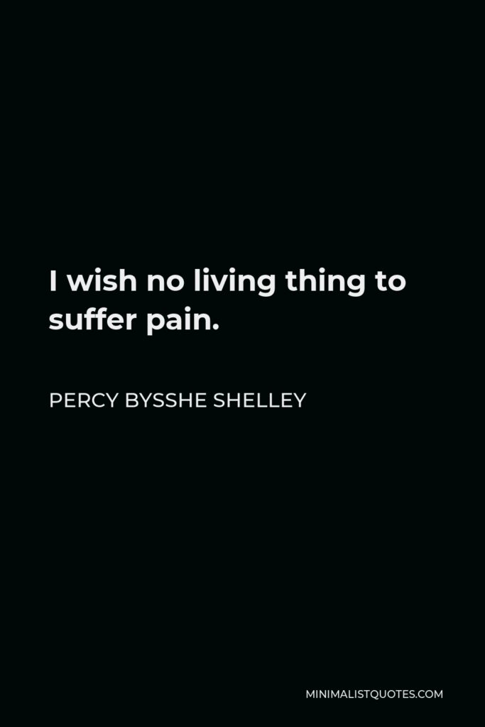 Percy Bysshe Shelley Quote - I wish no living thing to suffer pain.
