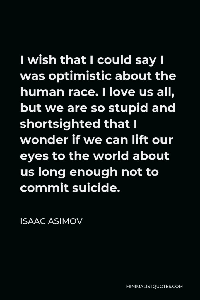 Isaac Asimov Quote - I wish that I could say I was optimistic about the human race. I love us all, but we are so stupid and shortsighted that I wonder if we can lift our eyes to the world about us long enough not to commit suicide.