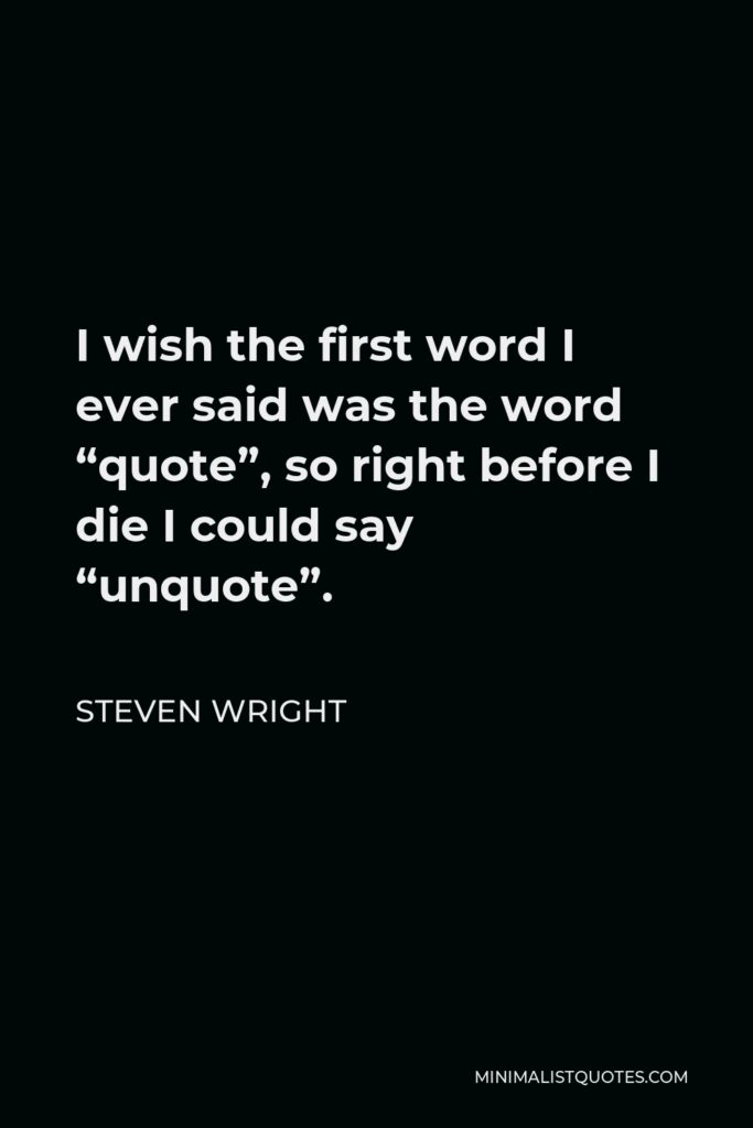 """Steven Wright Quote - I wish the first word I ever said was the word """"quote"""", so right before I die I could say """"unquote""""."""