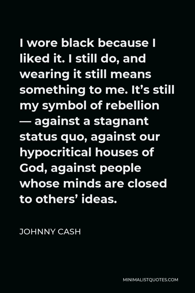 Johnny Cash Quote - I wore black because I liked it. I still do, and wearing it still means something to me. It's still my symbol of rebellion — against a stagnant status quo, against our hypocritical houses of God, against people whose minds are closed to others' ideas.