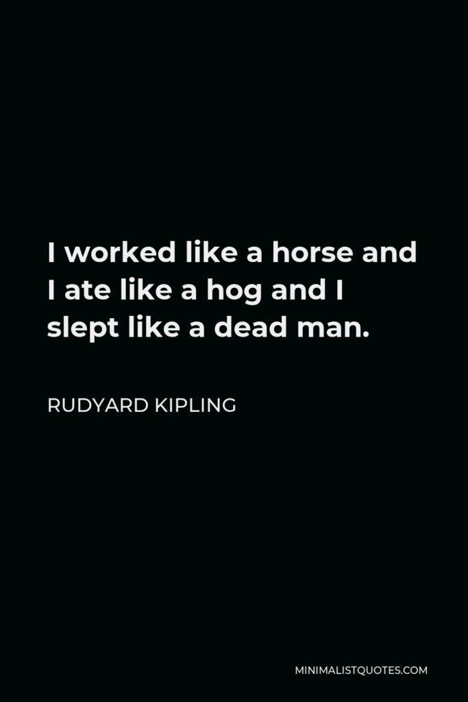Rudyard Kipling Quote - I worked like a horse and I ate like a hog and I slept like a dead man.