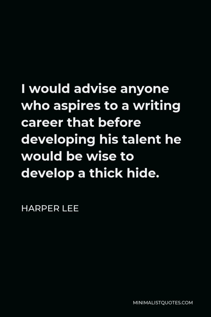 Harper Lee Quote - I would advise anyone who aspires to a writing career that before developing his talent he would be wise to develop a thick hide.