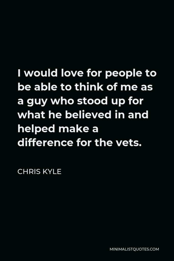 Chris Kyle Quote - I would love for people to be able to think of me as a guy who stood up for what he believed in and helped make a difference for the vets.