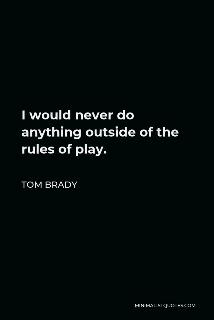 Tom Brady Quote - I would never do anything outside of the rules of play.
