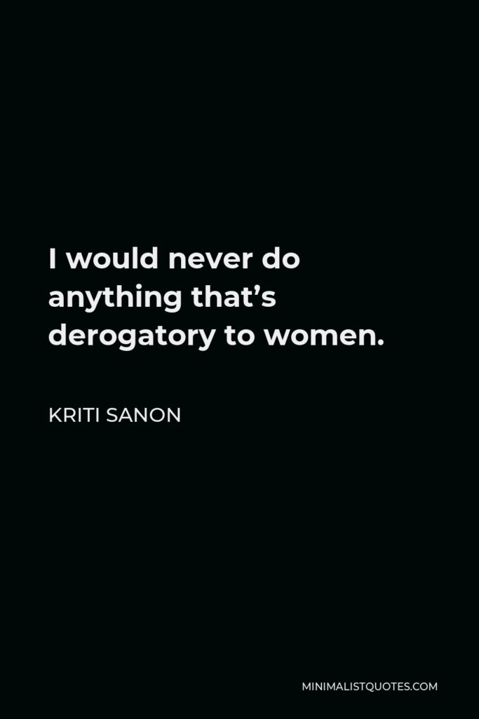 Kriti Sanon Quote - I would never do anything that's derogatory to women.