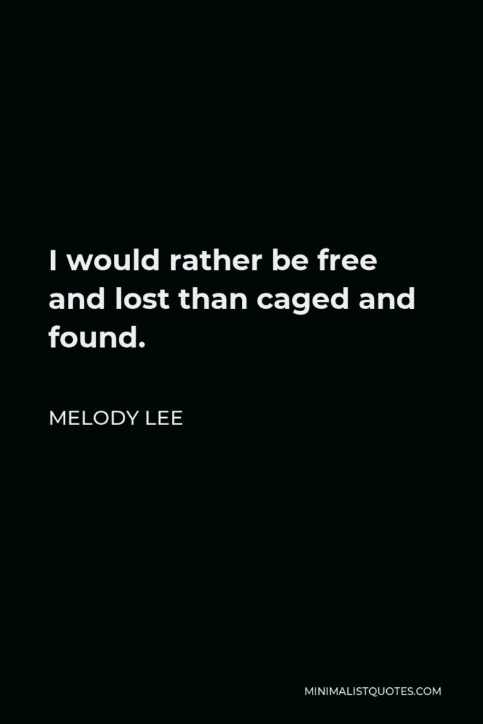 Melody Lee Quote - I would rather be free and lost than caged and found.