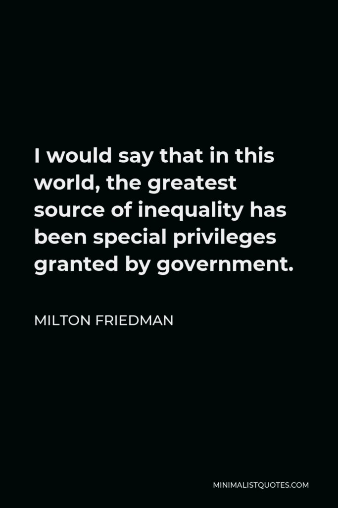 Milton Friedman Quote - I would say that in this world, the greatest source of inequality has been special privileges granted by government.