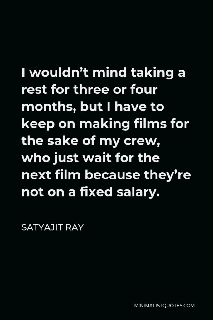 Satyajit Ray Quote - I wouldn't mind taking a rest for three or four months, but I have to keep on making films for the sake of my crew, who just wait for the next film because they're not on a fixed salary.