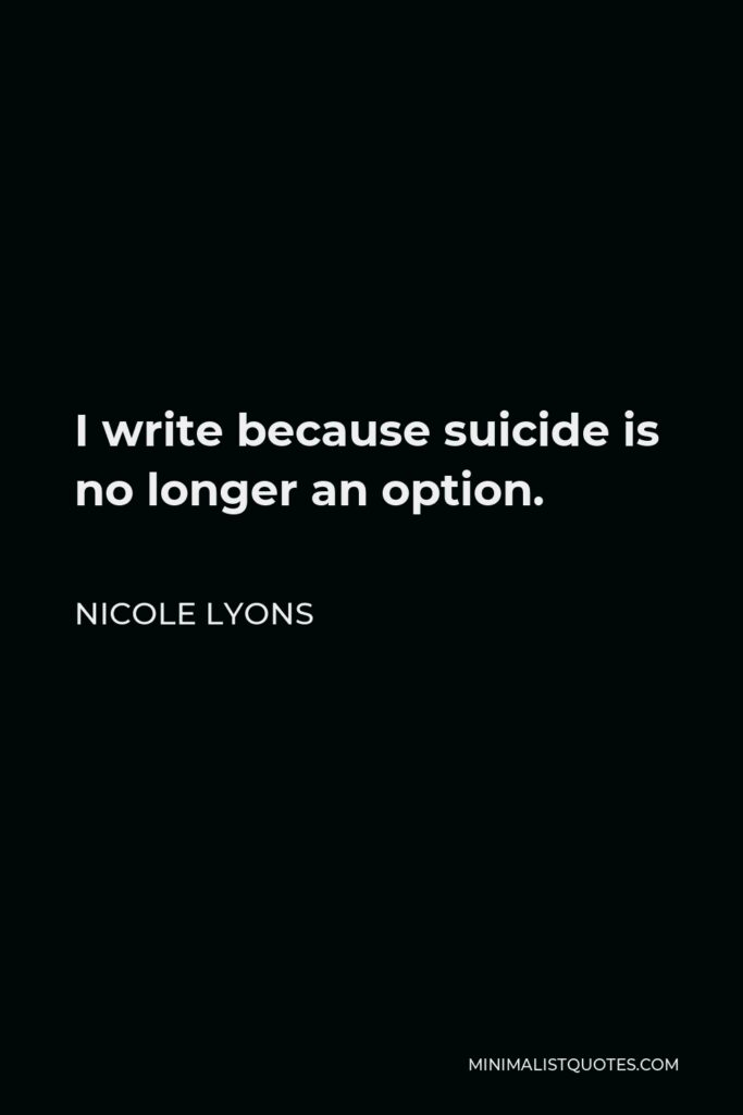 Nicole Lyons Quote - I write because suicide is no longer an option.