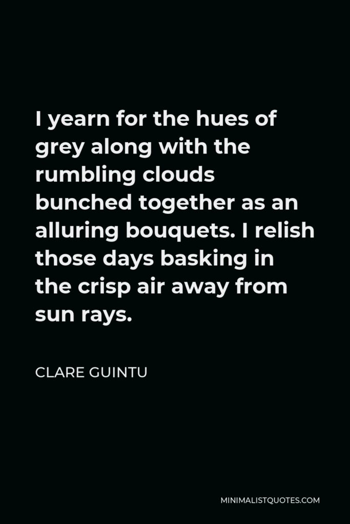 Clare Guintu Quote - I yearn for the hues of grey along with the rumbling clouds bunched together as an alluring bouquets. I relish those days basking in the crisp air away from sun rays.