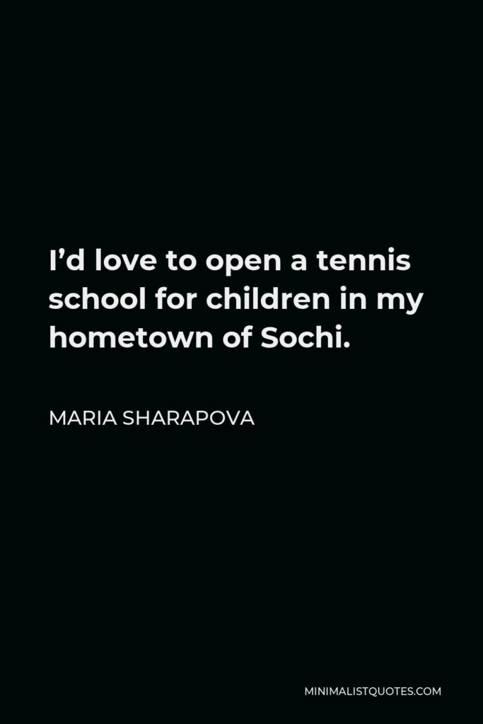 Maria Sharapova Quote - I'd love to open a tennis school for children in my hometown of Sochi.