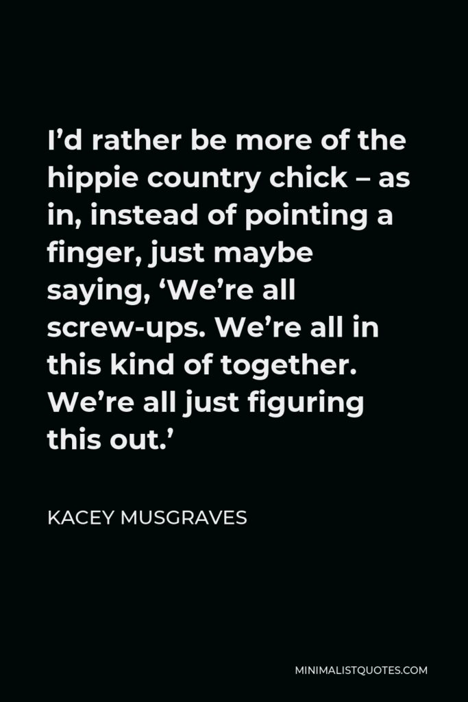 Kacey Musgraves Quote - I'd rather be more of the hippie country chick – as in, instead of pointing a finger, just maybe saying, 'We're all screw-ups. We're all in this kind of together. We're all just figuring this out.'