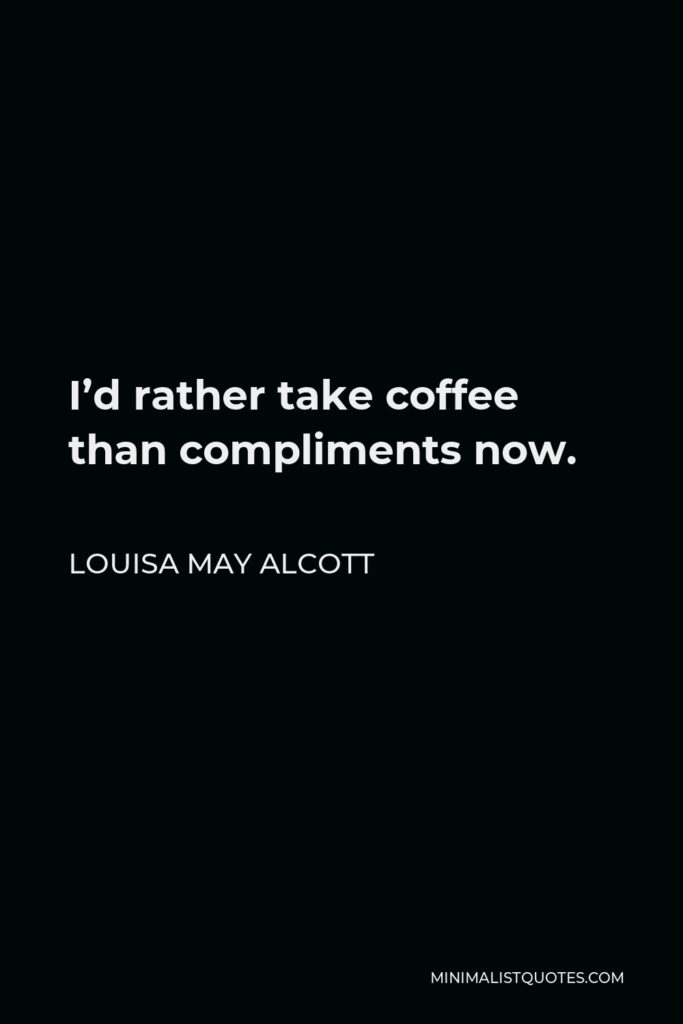 Louisa May Alcott Quote - I'd rather take coffee than compliments now.