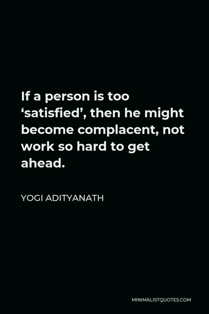Yogi Adityanath Quote - If a person is too 'satisfied', then he might become complacent, not work so hard to get ahead.