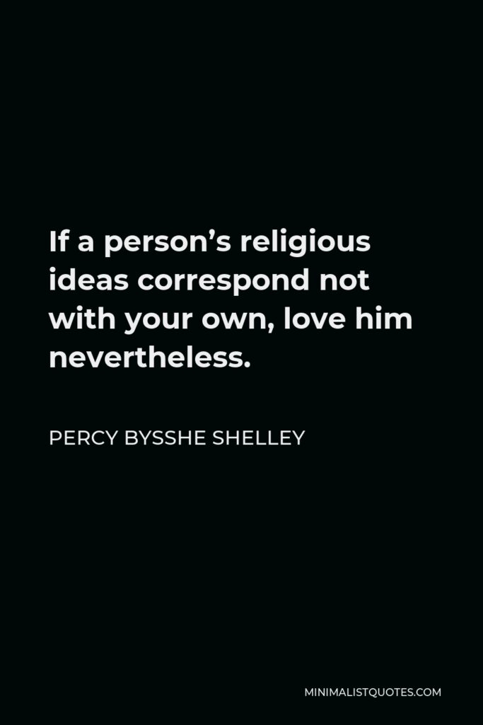 Percy Bysshe Shelley Quote - If a person's religious ideas correspond not with your own, love him nevertheless.