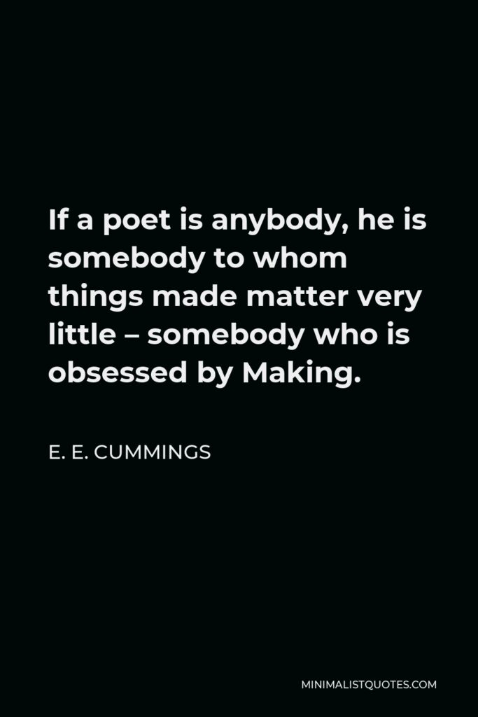 E. E. Cummings Quote - If a poet is anybody, he is somebody to whom things made matter very little – somebody who is obsessed by Making.