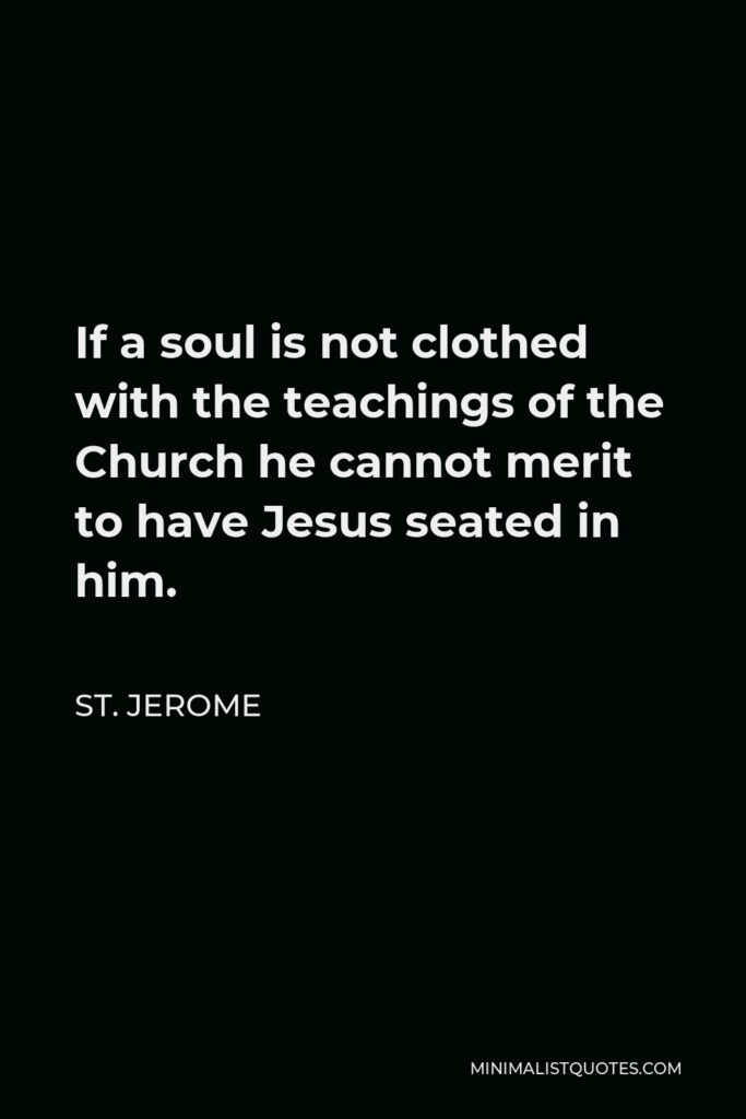 St. Jerome Quote - If a soul is not clothed with the teachings of the Church he cannot merit to have Jesus seated in him.