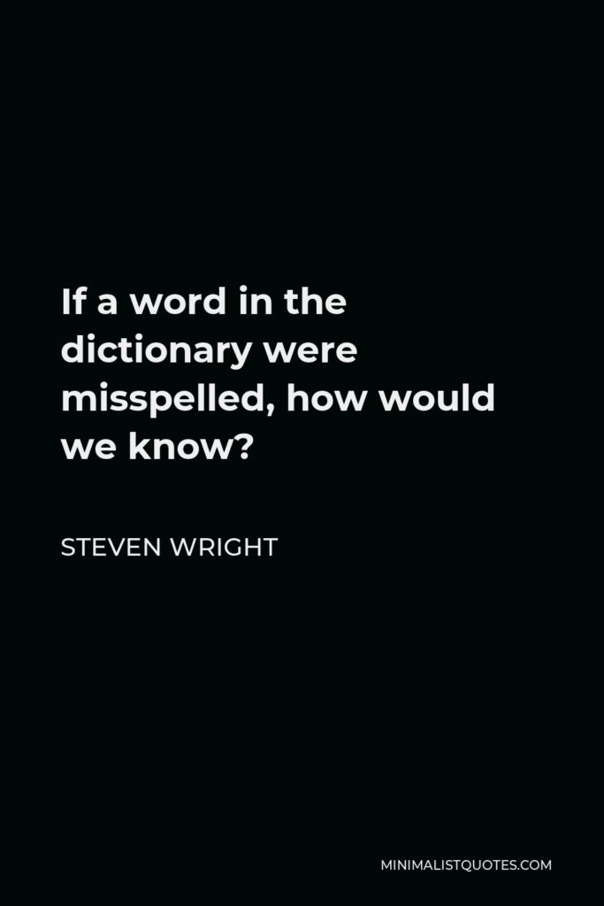 Steven Wright Quote - If a word in the dictionary were misspelled, how would we know?