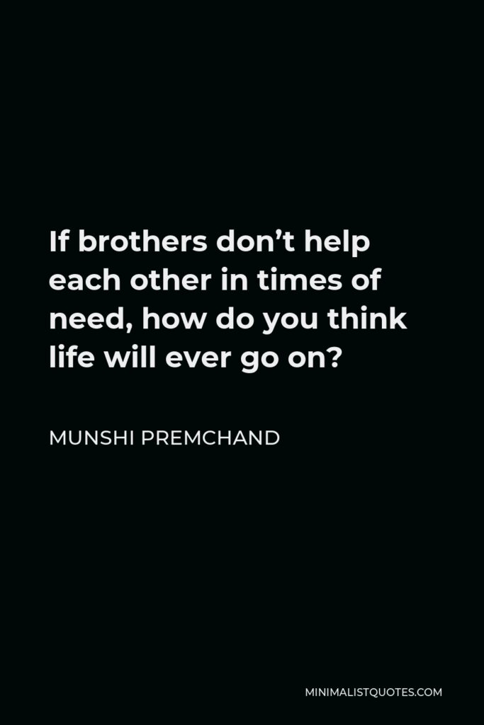 Munshi Premchand Quote - If brothers don't help each other in times of need, how do you think life will ever go on?