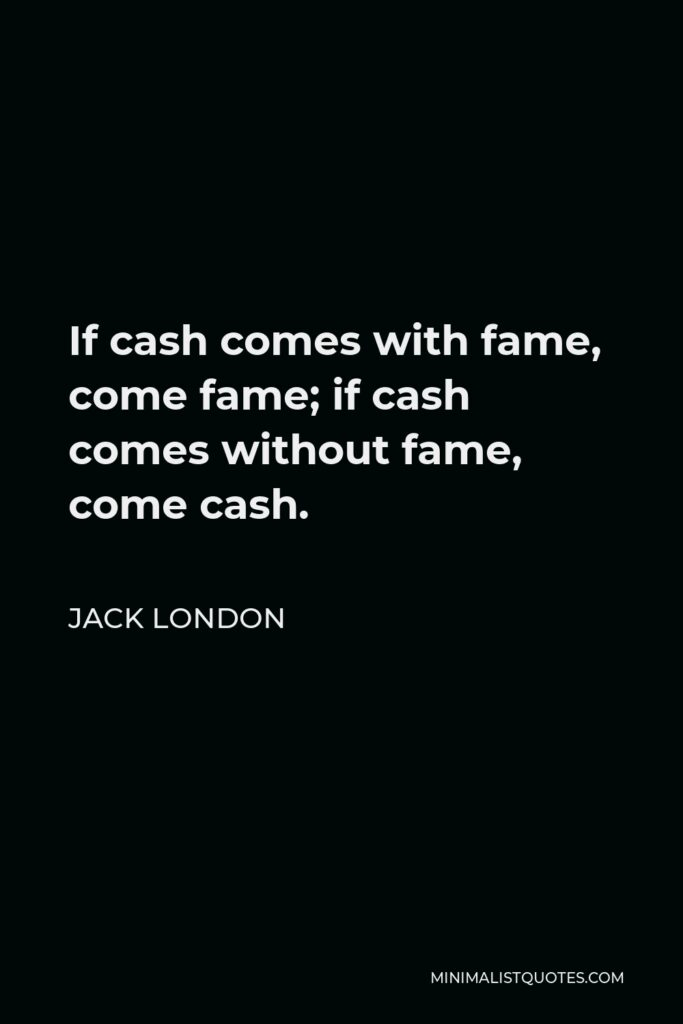 Jack London Quote - If cash comes with fame, come fame; if cash comes without fame, come cash.