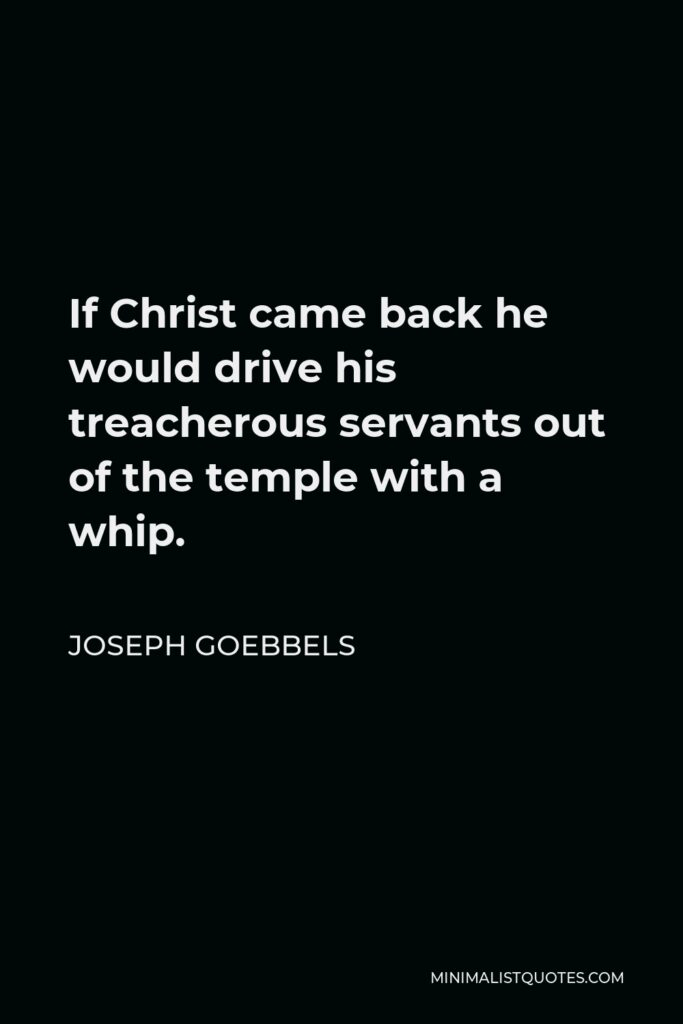 Joseph Goebbels Quote - If Christ came back he would drive his treacherous servants out of the temple with a whip.