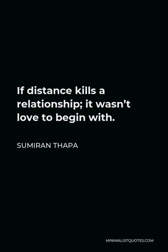 Sumiran Thapa Quote - If distance kills a relationship; it wasn't love to begin with.