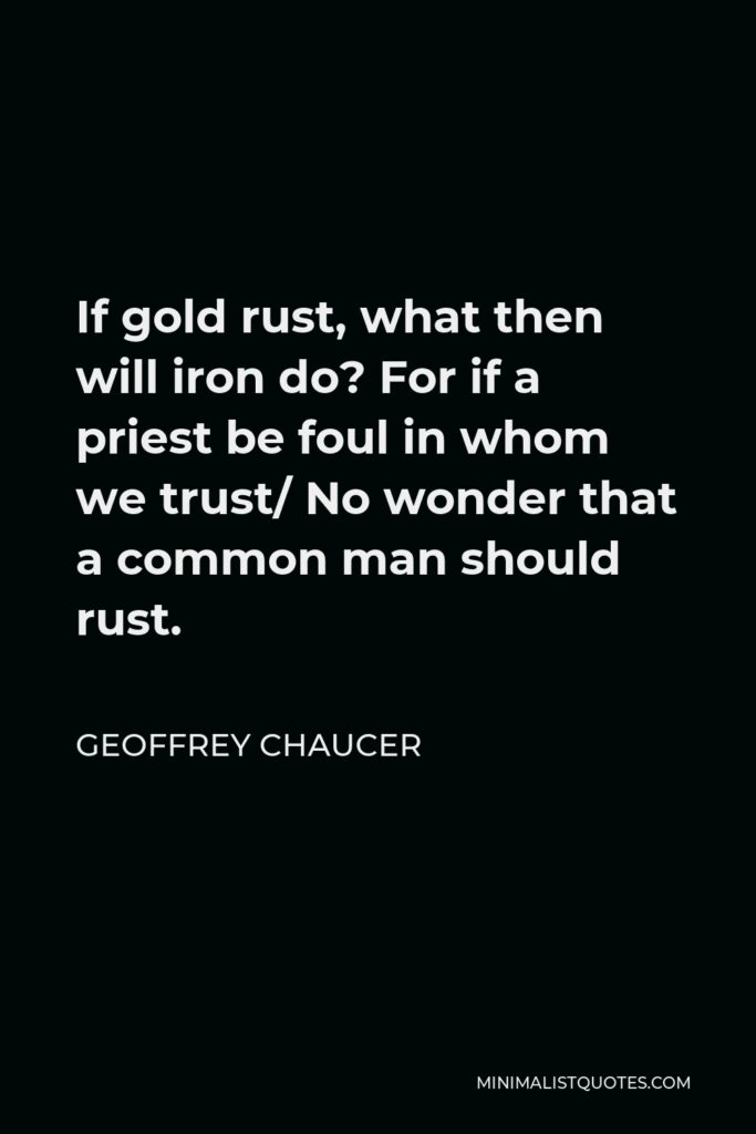 Geoffrey Chaucer Quote - If gold rust, what then will iron do? For if a priest be foul in whom we trust/ No wonder that a common man should rust.