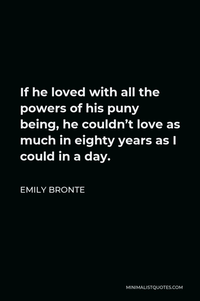 Emily Bronte Quote - If he loved with all the powers of his puny being, he couldn't love as much in eighty years as I could in a day.