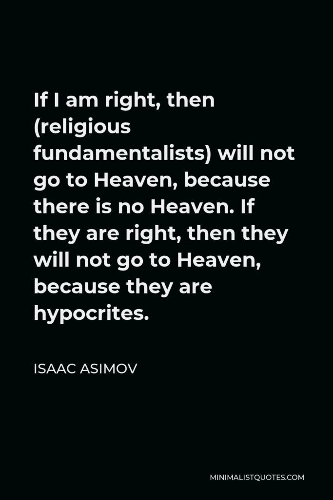 Isaac Asimov Quote - If I am right, then (religious fundamentalists) will not go to Heaven, because there is no Heaven. If they are right, then they will not go to Heaven, because they are hypocrites.