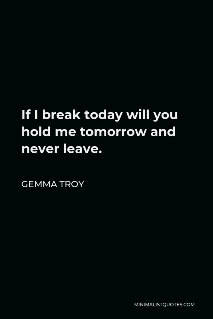 Gemma Troy Quote - If I break today will you hold me tomorrow and never leave.