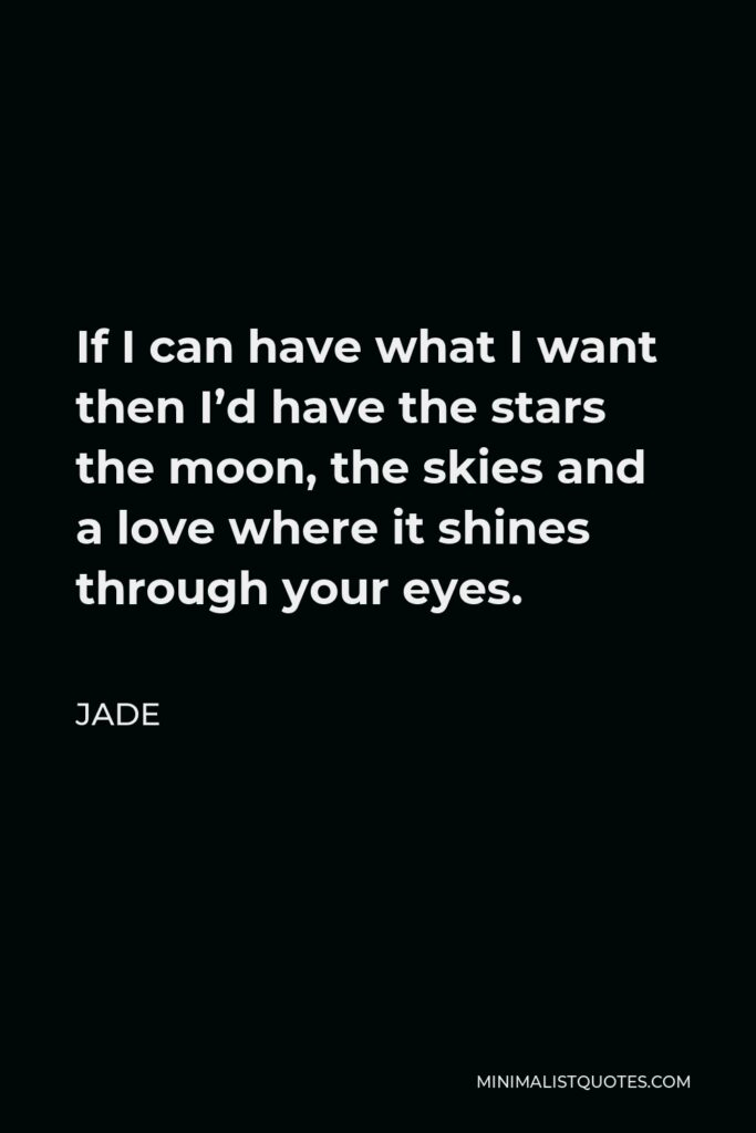 Jade Quote - If I can have what I want then I'd have the stars the moon, the skies and a love where it shines through your eyes.