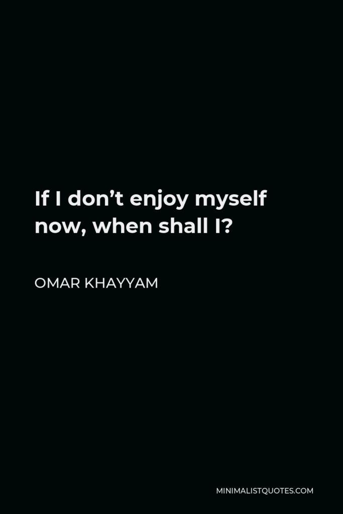 Omar Khayyam Quote - If I don't enjoy myself now, when shall I?